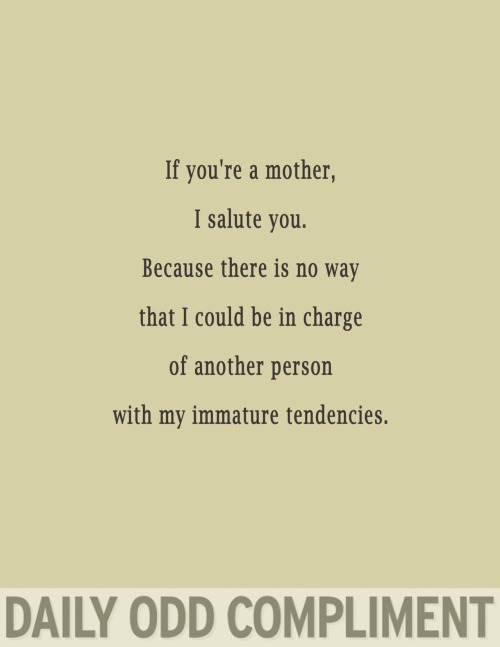 "dailyoddcompliment:  ""Mother Tendencies""  I love this."