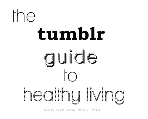 "The Tumblr Guide to Healthy Living a compilation of resources to help you eat right, exercise, and be happy!How to Start a Healthier Lifestyle Nutrition Eating Clean PrinciplesNon-Dieters DietYour Flat Belly Day 1 meal plan by Women's Health MagazineYour Flat Belly Day 2 meal plan by Women's Health MagazineYour Flat Belly Day 2 Meal Plan by Women's Health MagazineEating Low CarbWhat is PaleoPortion Size GuideGet lean grocery list80 Healthiest Foods100 Foods that Dr.Oz wants on your Shopping ListShirataki NoodlesTips to Snack Better10-Calorie Sweet and Crunch SnacksWhy Eat Raw Foods?10 Commandments of DietingTips for Staying Healthy in SchoolThe Happier way to Diet MenuFood that makes You PrettierLook Better Naked One Week Meal Plan Part 1Look Better Naked One Week Meal Plan Part 2PortionsDr.Poon DietThe Best New Superfoods12 Best Foods for your AbsClear Skin DietFoods that Melt Flab AwayRaw Food for the Rest of UsQuick Combos5 Ingredient Eating Clean RecipesHerbs that HealWhat to Eat When You're Craving…Eating Clean vs. Junk examplesTransition to Healthy LivingEating Clean Video RecipesEating Clean RecipesHealthy Meal Ideas for Breakfast, Lunch & DinnerBefore and After Workout Snack IdeasSuper 8-Step Salad WrapsNot-Quite-Unnecessary Raving about Broccoli SlawGrocery ListFoods that Cause BloatingEat Breakfast, Here's WhyMaking Conscious Health Choices: Who Decides?Not eating enough…but not hungry either?Sunshine Oatmeal RecipeOatmeal from The Pea PodChocolate Oatmeal Cookie-In-A-BowlAn Overwhelming Amount of Oatmeal RecipesMore RecipesStarbucks Drinks Under 200 CaloriesSnack AttackSmoothies Healthy DessertsHealthy Dessert BlogBanana BitesGrapefruit & Strawberry Popsicles (make them without alcohol)Peanut Butter & Banana SandwichesFrozen Yogurt BlackberriesSkinny Coconut CupcakeNutella Fudge PopsBanana Split Cheesecake BitesFrozen Fruit PopsWatermelon TartHealthy Banana Almond Chocolate Ice CreamBanana Split Cheesecake BitesFruit Ice CubesBanana Ice CreamFrozen Yogurt StrawberriesPeanut Butter Chocolate Ice CreamMore Frozen Banana BitesApple CupcakesRaw Tropical Ice CreamCucumber Melon PopsiclesChocolate Covered BananasJello SkiesApple Peanut Butter SlicesFrozen Banana PopsiclesBanana Berry Soft ServeVolume Ice Cream Cleanse/Detox3 Day DetoxThe Look Better Naked 2 Day CleanseJillian Michaels DetoxDetox RecipesDetox EssentialsLean Green SmoothieDetox Smoothie Veganism/Vegetarianism Free Vegetarian Starter Kit by PetaVegetarian 101Making the TransitionRecipes by PetaShopping guide by PetaEasy Sweet Potato Veggie Burgers with AvocadoShirataki NoodlesOnehappyveganVeganYumYumTheVeganStoner Weight LossHow to Determine Your Ideal WeightHow to Overcome A PlateauBeat a Weight Loss PlateauWhy You Aren't Losing WeightHow to Burn Fat FastestMetabolism Boosters5 Metabolism BoostersHow to Conquer Cravings20 Secrets of Very Fit PeopleFighting Belly FatHow Do I Lose WeightThinking of Giving Up?The 2 Minute VisualizationHow to Keep Yourself Full for LongerLose Weight without DietingFlat Tummy TipsCommit to Fit10 Ways to Get Your Diet Back On TrackConstructing A Plan CalculatorsBody Type/Frame Size CalculatorCalorie CalculatorIdeal Weight CalculatorHow Much Weight You Can Lose By Prom/Summer/Your Wedding/This Thursday/Tonight EBooksWinning by Losing - Jillian Michaels  ExerciseLift Weights to Help You Lose WeightHow to Start Running [Couch to 5k]How to Tone Any Area of Your BodyBuilding Lean Muscle vs. Bulky MuscleBut I Don't Want to Get Bulky!Abdominal Exercises for BeginnersRunning for Weight LossGym Cheat SheetThe Lazy Girl's Guide to Interval TrainingArchive of Online Work OutsTop 30 Free YouTube Work Out Channels100 Best Workout SongsWorkout BasicsInsanity Workout Videos and CalenderTone Every InchTop 10 Calorie Burning CardioMore Links to Online WorkoutsWorkout FinderVictoria Secret Angel's Workouts30 Day Shred Printable Chart and VideosBodyRock inspired WorkoutsYoga: The Basics and How to Get Started77 Reasons To Do YogaYouTube Yoga for BeginnersYouTube Yoga RoutineYouTube by Body PartBye Bye Arm JiggleThe Workout MovesLunge 101Lean Thighs - No LungesTarget WorkoutsYes, You Can Yoga!   MindFeeling good10 Ways to be HappyHow to be ConfidentGandhi's Top 10 FundamentalsFocusHappiness Manifesto3 Simple Rules in LifeZen Flow ChartKarma CleanseYou Don't Have to Be a Size 0 to Be BeautifulFine BauerMaryChristina HendricksLexi PlacourakisKasia PilewiczMore beautiful girls Battling Eating DisordersThe Minnesota Starvation StudyWhy Starving Seems to Work Stop the ED HateHow Bulimia Affects Your Body""The Binge"" and Why You Should Eat When You're HungryWhat to do After a Binge by MatchStickMollyWhat is Intuitive Eating?After a BingeTips to Control BingingHelp with Eating DisordersNational Eating Disorders Dealing with Eating DisordersNational Center for Eating Disorders UK Inspirationpeople that have changed their lives and have lost a ton of weight! soldiering-ontillicanseemylovelybonesfuneralformyfatroserevitalizedanotherdreamanotherlovepeacefulserenityxhealthylifemore inspirationand some morejessicablossominghopetogether-staytogether130 lbs Lost!amazing transformationtheysayanythingispossiblea tumblr dedicated to before and aftersnoexcusesgetfitnow88jazzie-onamission"