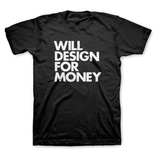 """Will Design For Money"" tee."
