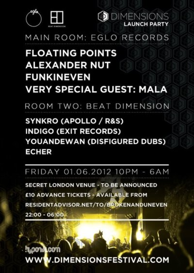 Line-up / Room 1 - Eglo Records:Floating Points Alexander NutFunkinEvenVery Special Guest: MalaRoom 2 - Beat Dimension:Synkro (Apollo / R&S)Indigo (Exit Records)Youandewan (Disfigured Dubz)Echer  Promoter / Outlook, Broken & Uneven  On Friday 1st June Broken & Uneven will be hosting the official Dimensions Festival Launch Party at a secret London venue that sees the crew behind Outlook Festival add another impressive string to their bow. This Underground Electronic Music event takes places in Croatia's idyllic Fort Punta Christo and the cream of all scenes will take centre stage on what is becoming one of Europe's most talked about partying destinations.Hosting the main room on the night will be Eglo Records who have been on a roll as of late after recently celebrating their label's third birthday and being responsible for one of 2011's most discerning releases, the Shadows EP by label co-founder Floating Points. He will be spinning his trademark selection of rare Funk and Disco as well as off-kilter House that has seen him inspire crate diggers and vinyl lovers alike. Label-mate Alexander Nut, who's Saturday afternoon slot on Rinse FM has become somewhat of a one-stop shop for the Eglo sound, is known for his unpredictable sets that range from Hip-Hop to House to Broken Beat and beyond whilst Funkineven's futuristic take on House will be a journey through Acid and mercurial Funk. DMZ head honcho Mala will be making a special guest appearance alongside the Eglo camp on the night and based on past performances we can expect nothing but a barrage of unreleased dubs from one of Dubstep's true originators. His well-renowned attention to low-end vibrations and frequencies will be warmly welcomed by our bespoke Sound Services soundsystem so get your earplugs at the ready.Room Two see's burgeoning warehouse promoters Beat Dimension put forward-thinking Bass shoulder to shoulder with no-holds barred House/Techno. Enlisting the talents of (recently resurrected R&S Offshoot) Apollo signing Synkro, Exit Records' Indigo and a mysterious artist known as Echer to represent. Leeds native Youandewan, who has released on Hypercolour and remixed for the likes of Midland, will also be on hand to lay down his warehouse friendly selection that focuses heavily on the percussive and bass heavy end of House and Bass Music.