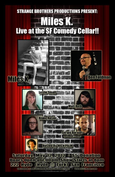 5/12. Miles K @ Comedy Cellar. 222 Hyde St. SF. $5. 7PM. Featuring Ben Feldman, Matt Rath, Blake Rosier, Leslie Small and Sergio Barajas. Hosted by Nick Palm.