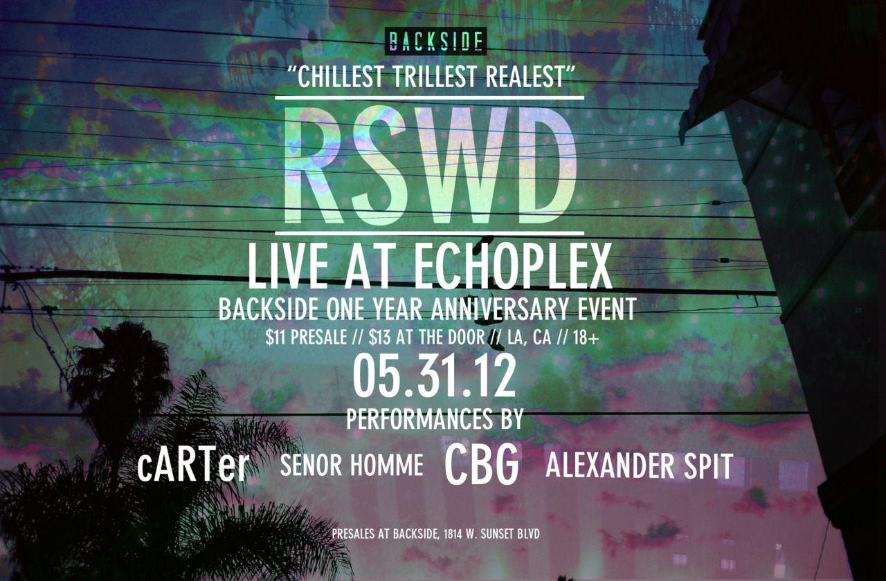 """CHILLEST TRILLEST REALEST"". RSWD. ALEXANDER SPIT. CBG. cARTer. SENOR HOMME. LIVE AT ECHOPLEX. 1154 GLENDALE BLVD. LA, CA. 18+. $11 PRESALES. $13 AT THE DOOR. 05.31.12. PRESALES AVAILABLE AT BACKSIDE, 1814 W. SUNSET BLVD. WE'VE BEEN CAMPAIGNING THIS SHOW FOR A MINUTE AND IT'S FINALLY COMING TOGETHER. THE FIRST OFFICIAL RSWD SHOW. IF YOU'VE EVER POLY'D WIT US, GOTTEN SMOKED OUT THERE, BEEN PROMO'D GEAR, OR EVEN JUST LURKED ON RSWD, WE EXPECT YOU AT THIS FUNCTION IN FULL EFFECT. SUPPORT THE ""CHILLEST TRILLEST REALEST"" RSWD."