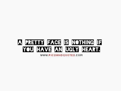 a pretty face is nothing if you have an ugly heart. picsandquotes:  Follow picsandquotes.com for more awesome quotes on your dash!