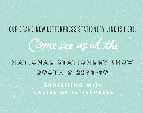In a week we will be debuting our brand new letterpress line at the National Stationery Show. I hope you'll come say hello at booth 2274!