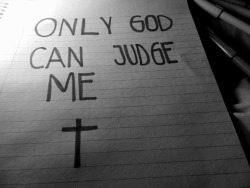 just-d0nt-give-a-fuck:  Only God can judge me