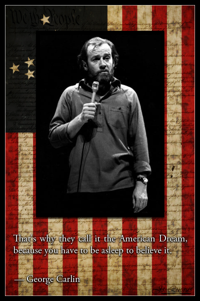 "Today in 1937, George Carlin was born. This message is brought to you by Shit, Piss, Fuck, Cunt, Cocksucker, Motherfucker, and Tits… ""I do this real moron thing, and it's called thinking. And apparently I'm not a very good American because I like to form my own opinions.""""Religion has convinced people that there's an invisible man … living in the sky. Who watches everything you do every minute of every day. And the invisible man has a list of ten specific things he doesn't want you to do. And if you do any of these things, he will send you to a special place, of burning and fire and smoke and torture and anguish for you to live forever, and suffer, and suffer, and burn, and scream, until the end of time. But he loves you. He loves you. He loves you and he needs money.""""We're so self-important. So arrogant. Everybody's going to save something now. Save the trees, save the bees, save the whales, save the snails. And the supreme arrogance? Save the planet! Are these people kidding? Save the planet? We don't even know how to take care of ourselves; we haven't learned how to care for one another. We're gonna save the fuckin' planet? … And, by the way, there's nothing wrong with the planet in the first place. The planet is fine. The people are fucked! Compared with the people, the planet is doin' great. It's been here over four billion years … The planet isn't goin' anywhere, folks. We are! We're goin' away. Pack your shit, we're goin' away. And we won't leave much of a trace. Thank God for that. Nothing left. Maybe a little Styrofoam. The planet will be here, and we'll be gone. Another failed mutation; another closed-end biological mistake.""""The real reason that we can't have the Ten Commandments in a courthouse: You cannot post ""Thou shalt not steal,"" ""Thou shalt not commit adultery,"" and ""Thou shalt not lie"" in a building full of lawyers, judges, and politicians. It creates a hostile work environment.""""I don't like ass kissers, flag wavers or team players. I like people who buck the system. Individualists. I often warn people: ""Somewhere along the way, someone is going to tell you, 'There is no ""I"" in team.' What you should tell them is, 'Maybe not. But there is an ""I"" in independence, individuality and integrity.'"" Avoid teams at all cost. Keep your circle small. Never join a group that has a name. If they say, ""We're the So-and-Sos,"" take a walk. And if, somehow, you must join, if it's unavoidable, such as a union or a trade association, go ahead and join. But don't participate; it will be your death. And if they tell you you're not a team player, congratulate them on being observant.""""I went to a bookstore and asked the saleswoman, 'Where's the self-help section?' She said if she told me, it would defeat the purpose.""""I like it when a flower or a little tuft of grass grows through a crack in the concrete. It's so fuckin' heroic.""""I'm completely in favor of the separation of Church and State. … These two institutions screw us up enough on their own, so both of them together is certain death.""""Some people see the glass half full. Others see it half empty. I see a glass that's twice as big as it needs to be.""""Atheism is a non-prophet organization.""""Life gets really simple once you cut out all the bull shit they teach you in school.""""Religion is like a pair of shoes…..Find one that fits for you, but don't make me wear your shoes.""""Those who dance are considered insane by those who cannot hear the music."" ""The reason I talk to myself is because I'm the only one whose answers I accept.""""Here's all you have to know about men and women: women are crazy, men are stupid. And the main reason women are crazy is that men are stupid.""""Meow"" means ""woof"" in cat.""""The planet is fine. The people are fucked.""""Fighting for peace is like screwing for virginity.""""Some people see things that are and ask, Why? Some people dream of things that never were and ask, Why not? Some people have to go to work and don't have time for all that.""""I don't know how you feel, but I'm pretty sick of church people. You know what they ought to do with churches? Tax them. If holy people are so interested in politics, government, and public policy, let them pay the price of admission like everybody else. The Catholic Church alone could wipe out the national debt if all you did was tax their real estate.""""I'm a modern man, a man for the millennium. Digital and smoke free. A diversified multi-cultural, post-modern deconstruction that is anatomically and ecologically incorrect. I've been up linked and downloaded, I've been inputted and outsourced, I know the upside of downsizing, I know the downside of upgrading. I'm a high-tech low-life. A cutting edge, state-of-the-art bi-coastal multi-tasker and I can give you a gigabyte in a nanosecond! I'm new wave, but I'm old school and my inner child is outward bound. I'm a hot-wired, heat seeking, warm-hearted cool customer, voice activated and bio-degradable. I interface with my database, my database is in cyberspace, so I'm interactive, I'm hyperactive and from time to time I'm radioactive. Behind the eight ball, ahead of the curve, ridin the wave, dodgin the bullet and pushin the envelope. I'm on-point, on-task, on-message and off drugs. I've got no need for coke and speed. I've got no urge to binge and purge. I'm in-the-moment, on-the-edge, over-the-top and under-the-radar. A high-concept, low-profile, medium-range ballistic missionary. A street-wise smart bomb. A top-gun bottom feeder. I wear power ties, I tell power lies, I take power naps and run victory laps. I'm a totally ongoing big-foot, slam-dunk, rainmaker with a pro-active outreach. A raging workaholic. A working rageaholic. Out of rehab and in denial! I've got a personal trainer, a personal shopper, a personal assistant and a personal agenda. You can't shut me up. You can't dumb me down because I'm tireless and I'm wireless, I'm an alpha male on beta-blockers. I'm a non-believer and an over-achiever, laid-back but fashion-forward. Up-front, down-home, low-rent, high-maintenance. Super-sized, long-lasting, high-definition, fast-acting, oven-ready and built-to-last! I'm a hands-on, foot-loose, knee-jerk head case pretty maturely post-traumatic and I've got a love-child that sends me hate mail. But, I'm feeling, I'm caring, I'm healing, I'm sharing— a supportive, bonding, nurturing primary care-giver. My output is down, but my income is up. I took a short position on the long bond and my revenue stream has its own cash-flow. I read junk mail, I eat junk food, I buy junk bonds and I watch trash sports! I'm gender specific, capital intensive, user-friendly and lactose intolerant. I like rough sex. I like tough love. I use the ""F"" word in my emails and the software on my hard-drive is hardcore—no soft porn. I bought a microwave at a mini-mall; I bought a mini-van at a mega-store. I eat fast-food in the slow lane. I'm toll-free, bite-sized, ready-to-wear and I come in all sizes. A fully-equipped, factory-authorized, hospital-tested, clinically-proven, scientifically- formulated medical miracle. I've been pre-wash, pre-cooked, pre-heated, pre-screened, pre-approved, pre-packaged, post-dated, freeze-dried, double-wrapped, vacuum-packed and, I have an unlimited broadband capacity. I'm a rude dude, but I'm the real deal. Lean and mean! Cocked, locked and ready-to-rock. Rough, tough and hard to bluff. I take it slow, I go with the flow, I ride with the tide. I've got glide in my stride. Drivin and movin, sailin and spinin, jiving and groovin, wailin and winnin. I don't snooze, so I don't lose. I keep the pedal to the metal and the rubber on the road. I party hearty and lunch time is crunch time. I'm hangin in, there ain't no doubt and I'm hangin tough, over and out!""""Give a man a fish and he will eat for a day. Teach him how to fish, and he will sit in a boat and drink beer all day.""""When you're born into this world, you're given a ticket to the freak show. If you're born in America you get a front row seat."" . Awesome Art Courtesy Of  SaintIscariot"