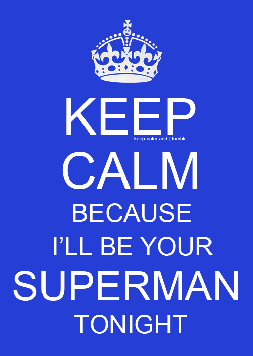 Keep calm because I'll be your superman tonight.