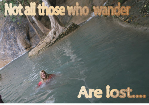 Not all that wander are lost…..