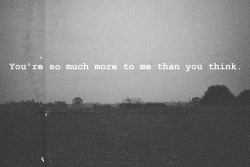 You're so much more to me than you think.