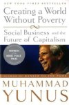 "Creating a World Without Poverty: Social Business and the Future of Capitalism  Muhammad Yunus  ★★★☆☆  In Yunus's head.  To be honest, I was a bit disappointed by ""Creating a World Without Poverty: Social Business and the Future of Capitalism"".  The book is a bit unorganized and repetitive. However, it is an incredible opportunity to get in the head of one of the most inspiring and innovative people of our time. Yunus shares his own experience of founding Grameen Bank and other Grameen ventures, his worldview and his philosophies on how businesses can solve social problems independently or in cooperation with governments and NGOs.  The book also includes Muhammad Yunus's Nobel Peace Prize acceptance speech, which in many ways is a summary of the entire book.  If ""Banker to the Poor"" describes Muhammad Yunus's actions to serve the poor, ""Creating a World Without Poverty"" describes his thinking and philosophies behind these actions."