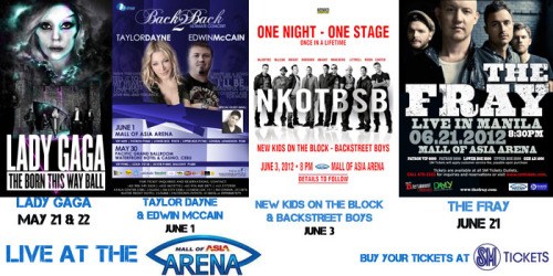 First 4 announced concerts at the new Mall of Asia Arena -The Born This Way Ball Tour: Lady Gaga Live in Manila(May 21/22) -Taylor Dayne and Edwin McCain Live in Manila(June 1) -NKOTBSB Tour: New Kids On The Block/Backstreet Boys Live in Manila(June 3) -The Fray Live in Manila (June 21)  Buy your tickets today at www.smtickets.com