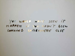 "visual-poetry:  ""you would have seen it happen if you hadn't been looking somewhere else"" by mark geffriaud & cyrille maillotr"