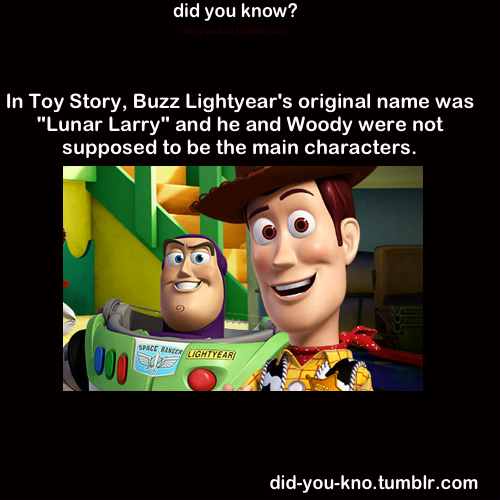 did-you-kno:  Originally the main character was going to be Tinny, the title character in Tin Toy. He would have gotten lost during a family trip and joined up with a sarcastic ventriloquist dummy in a search for a home. Eventually, Tinny was replaced with a toy astronaut named Lunar Larry, which then became Buzz Lightyear. The dummy, meanwhile, was given the identity of a cowboy, eventually becoming Woody.  Source