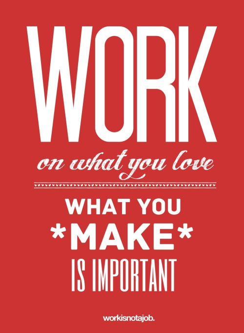 Work on what you love. What you *make* is important.  © workisnotajob.