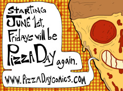 pizzadaycomics:  www.pizzadaycomics.com Starting June 1st, Fridays will be Pizza Day again. A new weekly webcomic from the kitchen of Zoë Moss and Jacob Strick.  Here's a 'not my art' post made of delicious pizza!  I'm pretty excited about this guys! My good friends are launching their weekly comic! AWW YEAH! :D