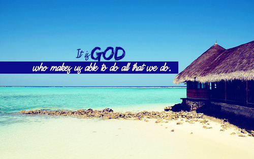 """It is God who makes us able to do all that we do."""