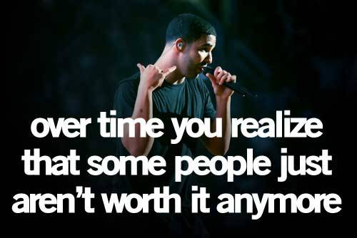 Over time you realize that some people just aren't worth it anymore. ~Drake
