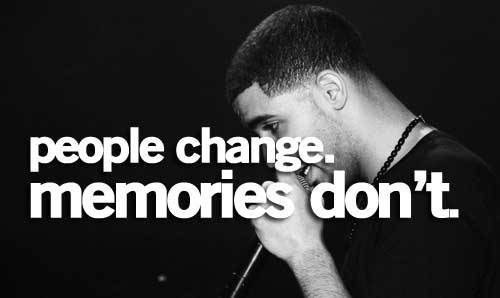 People change. Memories don't. ~Drake