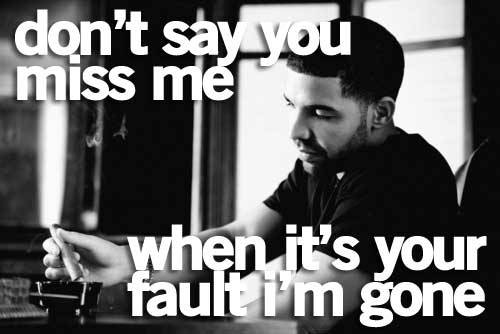 Don't say you miss me when it's your fault I'm gone! ~Drake