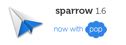 We're back on the Mac! Sparrow for Mac 1.6 comes with one major feature: POP support, and a lot of improvements that will make your mail life even easier.  POP  You can now finally plug your Hotmail account in Sparrow or any other POP   'True' Unified Inbox   Navigate in your unified Favorites, Sent, Drafts from your Unified account.  Empty Spam  As simple as it is, one click to flush them all.  Composer sender toggle  Quickly toggle down from 'To', 'Subject' to 'From'.  And a lot more additions to this new version: Pull to refresh updates list of starred messages / unread messages / priority messages Esc on Quick Reply saves as draft App startup time improvement Inbox zero message Fixed avatar behavior (thanks to Ellis Hamburger) Improved charset decoding Remove flickering when message list is empty Fixed scrollers behavior in sidebar Random scroll in the list when switching folder Handle additional international subject reply and forward prefix Periodical log clean up Improved contacts synchronization from Gmail Draft icon aligment in conversation view Refresh folders list periodically Fixed Asana emails parsing issue  As always, this update is completely free. Get it now on the Mac AppStore.