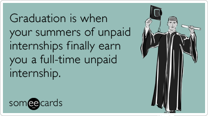 Graduation is when your summers of unpaid internships finally earn you a full-time unpaid internship.Via someecards