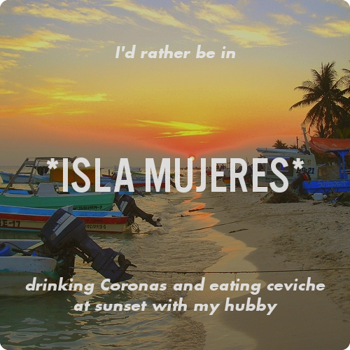I'd rather be in *Isla Mujeres* drinking Coronas and eating ceviche at sunset with my hubby. Where would you rather be? <—-fun new social content creation site!
