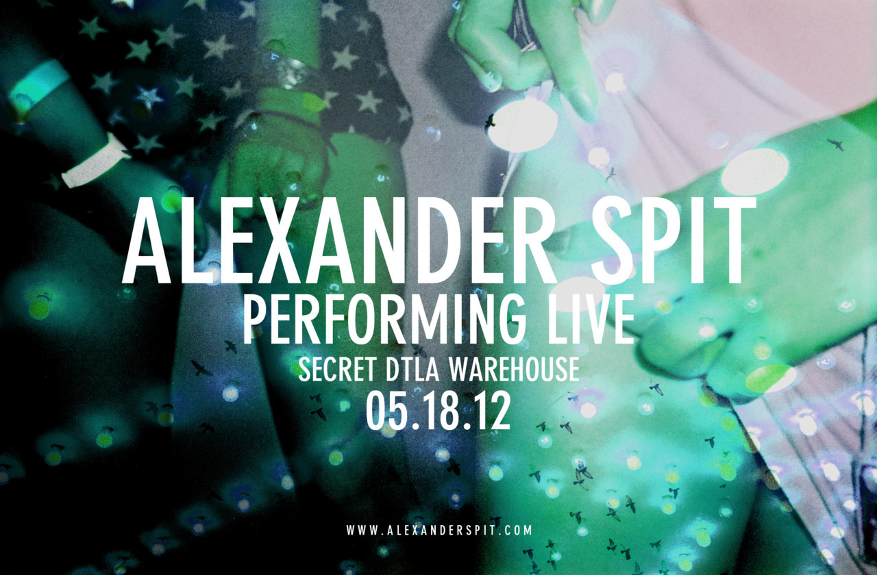 JUST ADDED… ALEXANDER SPIT. SECRET DTLA WAREHOUSE SHOW. 05.18.12. MUST RSVP FOR ENTRY. THIS IS A HAM ON EVERYTHING EVENT… THOSE FOOLS BEEN THROWING THE CRAZE IN LA LATELY SO EXPECT NOTHING LESS THAN THAT. POSSE UP YA WHOLE TEAM AND FUCK WIT US THIS FRIDAY. SPREAD THAT WORD. RSVP HERE FOR ENTRY.