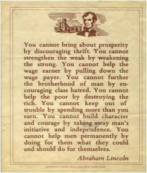 "cognitivedissonance:  squashed:  theheritagefoundation:  — Abraham Lincoln. Wise man.  Abraham Lincoln was a wise man—which is probably why he never spouted that sort of propaganda. These words were actually written by William John Henry Boetcker, who served as director of the anti-union Citizens' Industrial Alliance.  Heritage, you really need to do your research on these things. (You really are from The Heritage Foundation, right? You're not just trolling me?) Surely that must have struck you as a bit too convenient? It would be like me being able to attribute a quote about the importance of allowing the top-brackets of the Bush tax cuts to expire to either Ghandi or Reagan.  In the interest of either not further duping your more gullible readers or playing this prank out to its fullest, could you modify the image to attribute the quote to ""Abraham Lincoln, Vampire Hunter""?  Edit: Rather than editing the image as I suggested, The Heritage Foundation has quietly taken it down. However, the image has since been reblogged by a whole lot of conservatives, so I'm going to leave this correction here.  BURN! Don't you hate when facts get in the way of a good story?"