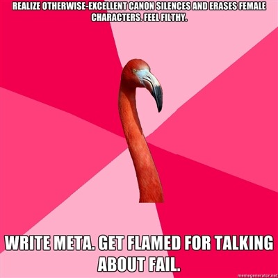 fuckyeahfanficflamingo:  [REALIZE OTHERWISE-EXCELLENT CANON SILENCES AND ERASES FEMALE CHARACTERS. FEEL FILTHY. (Fanfic Flamingo) WRITE META. GET FLAMED FOR TALKING ABOUT FAIL.]  *hugs, then turns firehose of SHUTUP-THE-META-IS-VALID on flamers.*