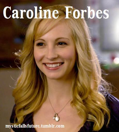 Caroline Forbes. 17 (Since 2011). Vampire. FC: Candice Accola [TAKEN] Friendly with: Elena, Stefan and Damon. She see's them as her family. She misses Tyler with all heart, but some part of her holds onto Klaus. She couldn't shake him even after 200 years. But she would never admit it after what he had done. Hostile towards: Katerina Petrova, The Original Family, Werewolves (They remind her too much of Tyler and it hurts).  Has tried dating over the last two centuries but it has never worked out.   Has a bucketlist which she keeps adding things to (Up to Role Player!)   Refuses to go to Paris with Elena because she insists that she is saving it for a romantic trip one day.   Every time she thinks of Bonnie and the fact that they left her behind she starts crying. AUDITIONS OPEN! GO TO THE MAIN PAGE AND CLICK 'APPLICATIONS' See what other characters are open!