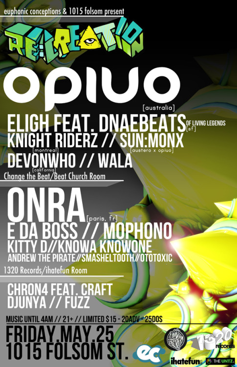 FRIDAY MAY 25TH, 2012 10P-4A 21 ONLY EUPHONIC CONCEPTIONS & 1015 PRESENT: RE: CREATION with OPIUO (LIVE) :: ELIGH (of Living Legends) w/ DNAEBEATS, ONRA (Live MPC Set) :: KNIGHT RIDERZ :: SUN:MONX (Opiuo Austero) CHRON4 feat. CraftFUZZ :: DJUNYA :: E DA BOSS :: MOPHONO :: KITTY D KNOWA KNOWONE :: SMASHELTOOTH :: ANDREW THEPIRATE :: WALA