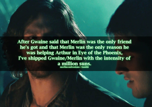 merlinconfessions:  After Gwaine said that Merlin was the only friend he's got and that Merlin was the only reason he was helping Arthur in Eye of the Phoenix, I've shipped Gwaine/Merlin with the intensity of a million suns.