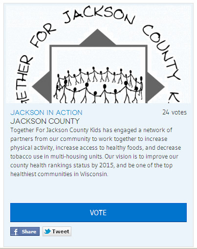 Please vote for us (Together For Jackson County Kids) to get a grant to help promote healthy lifestyles in Wisconsin.  Together For Jackson County Kids has engaged a network of partners from our community to work together to increase physical activity, increase access to healthy foods, and decrease tobacco use in multi-housing units. Our vision is to improve our county health rankings status by 2015, and be one of the top healthiest communities in Wisconsin.