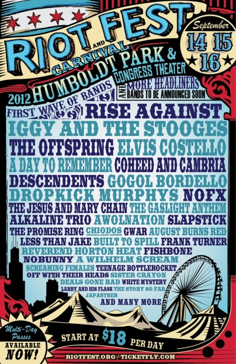 So, this is happening. Chicago's definitely got it going on this September. Riot Fest & Carnival just announced the first wave of bands for their 2012 September shindig. With Rise Against, Iggy and The Stooges, A Day To Remember, and Dropkick Murphys on the lineup, we're pretty sure that someone's been rooting through our record collections.  This is the first time that Riot Fest is expanding to an all-day, outdoor music event and carnival, and it's all taking place on the grounds of Chicago's beautiful Humboldt Park.  The event runs September 14th-16th, and with prices starting at $18 a day, this sounds like a definite road trip in the making.