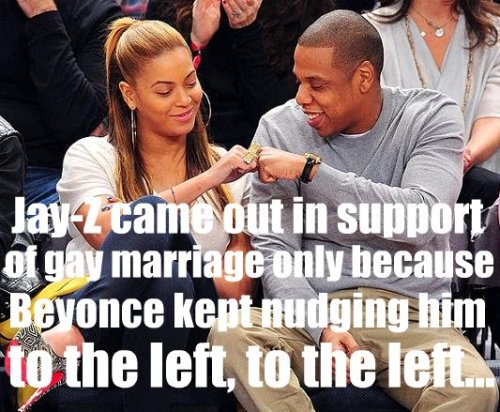 Jay-Z came out in support of gay marriage only because Beyonce kept nudging him to the left, to the left…