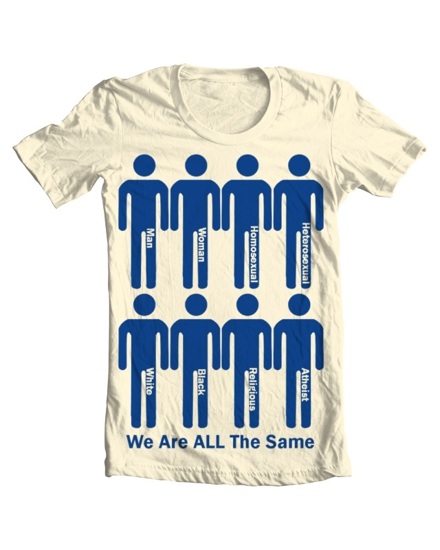 We are all the same Am I annoying you with all my mediocre t-shirt designs? :LBut if you have time, then go and vote this a 5 :)  At least this one has some good intention behind it :)