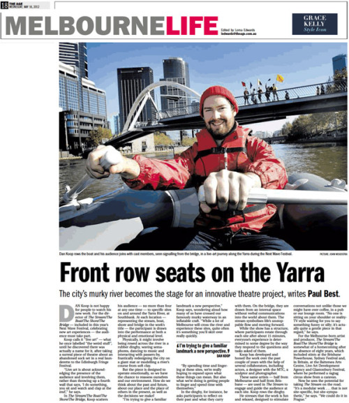 "Front Row Seats On The Yarra by Paul Best, The Age, 16 May 2012 """"I'm trying to give a familiar landmark a new perspective,"" Koop says, wondering aloud how many of us have crossed our famously murky waterway in an inflatable craft. ""While a lot of Melbourne will cross the river and experience these sites, quite often it's something you'll skirt over really quickly. ""By spending time and lingering at these sites, we're really hoping to expand upon what these things can mean. But also what we're doing is getting people to linger and spend time with themselves."""""