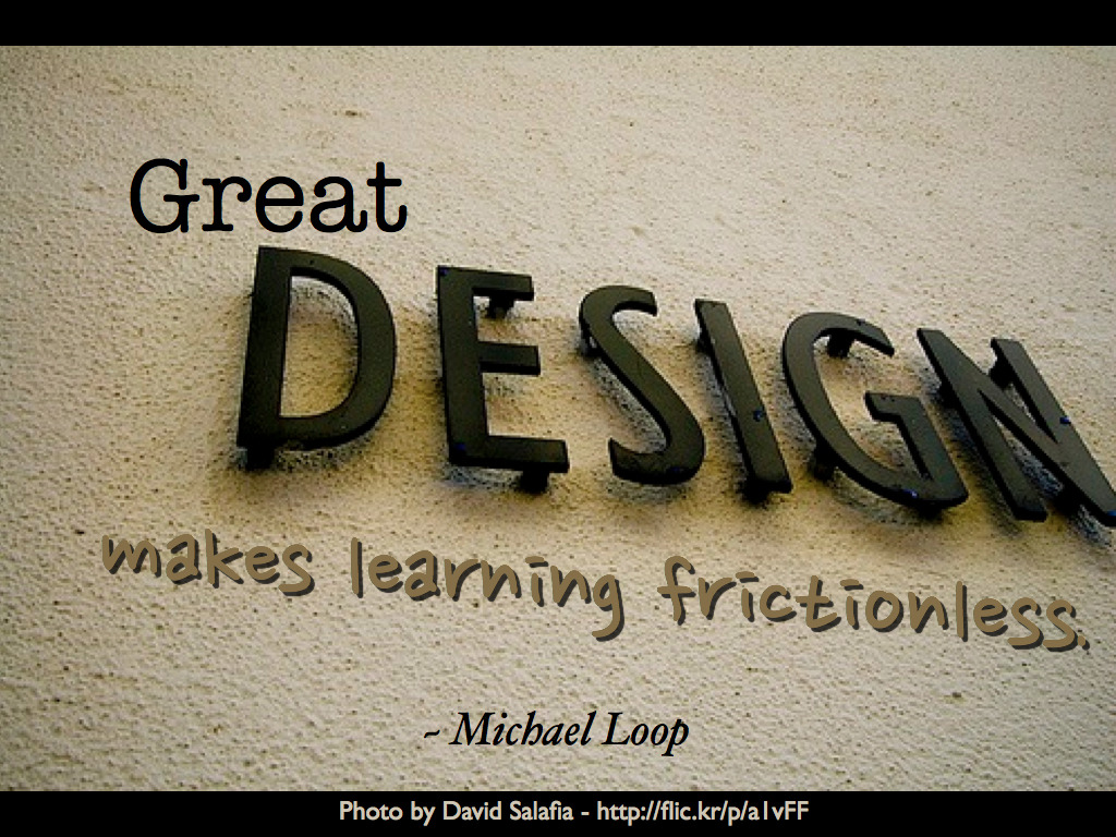 """Great design makes learning frictionless."" ~ Michael Loop Hat tip to Michael Schechter  Photo by David Salafia - http://flic.kr/p/a1vFF"