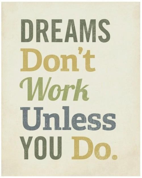 Pinterest Quote Find: Dreams don't work unless you do. As seen on: pinterest.com/gnihciew/