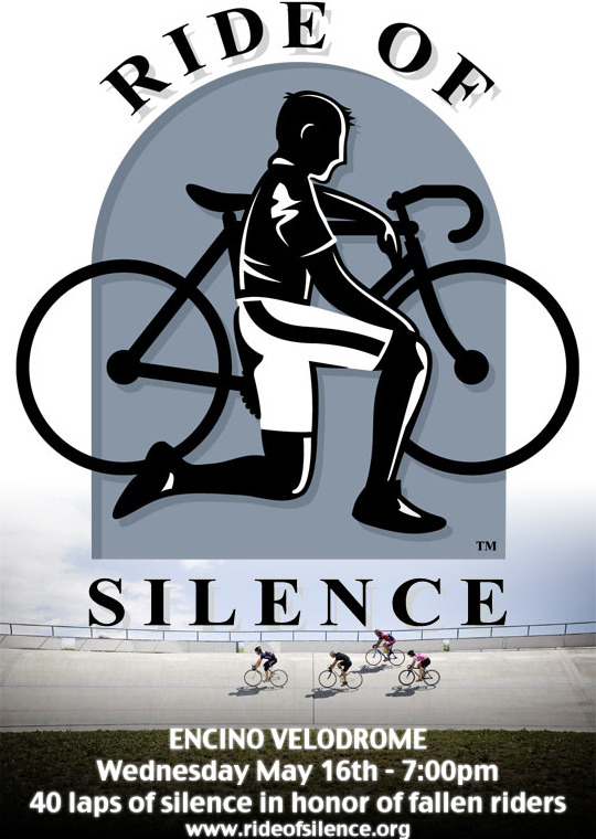 TONIGHT AT ENCINO VELODROME   The Ride Of Silence is a worldwide bicycle ride to commemorate cyclists who have been killed or injured.  The annual event intends to raise awareness as well as nurture a sense of solidarity among bike riders.  If you have lost someone or know someone who has been injured on a bicycle, it's important to pay respects and pray that the staggering numbers of cycling fatalities and injuries goes down.  Tonight we will be starting the Intro To Track Racing session with 40 laps around Encino Velodrome ridden in silence as a group to honor our fallen riders.  The ride will start promptly at 7pm.  Please join us.