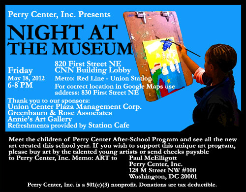 NIGHT AT THE MUSEUM Art Fundraiser is on Friday, May 18, 2012, 6 to 8pm in the lobby of CNN Building located at 820 First Street NE, Washington, DC.  Help support Albus Cavus' art program at Perry Center. We serve young artists from Sursum Corda neighborhood. The center is threatened to close due to lack of funding and drastic redevelopment of the neighborhood that results in relocation of its residents, leaving our students without appropriate social and educational support. If you have followed this program, you know how much the students benefit and how much they learn from Ms. Alicia. Please allow her and the entire team to continue improving lives of these young people. You can support the program by placing bids for students' art during Night at the Museum event on May 18, 2012 or online donation form.
