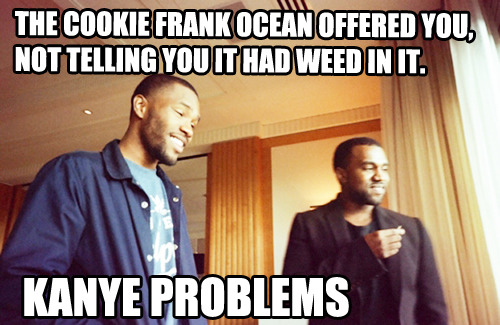 THE COOKIE FRANK OCEAN OFFERED YOU,  NOT TELLING YOU IT HAD WEED IN IT.