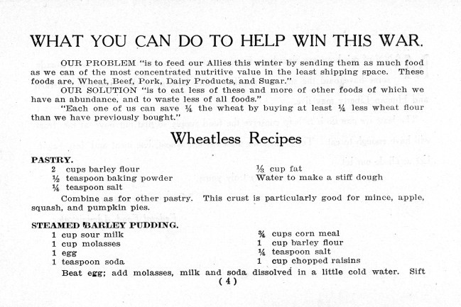 "Women Students' War Work Council, ""War Time Recipes,"" 1917Wisconsin citizens pioneered many food conservation programs that became national models during World War I, including the introduction of meatless and wheatless days. Wheat, beef, pork, dairy products, and sugar were rationed in order to provide highly nutritive food to the military fighting overseas. Americans were urged to eat more vegetables and fruits because they did not transport well. To help Americans adjust to the changes, the Women Students' War Work Council, together with the University of Wisconsin's Home Economics Department, produced this booklet of recipes using alternative ingredients to show how everyone could do their part to support the troops. Some sound a little… questionable. Steamed barley pudding anyone? How about salmon box? via: Turning Points in Wisconsin History, Wisconsin Historical Society"