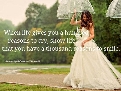 #56 When life gives you a hundred reasons to cry, show life that you have a thousand reasons to smile.I do not own anything
