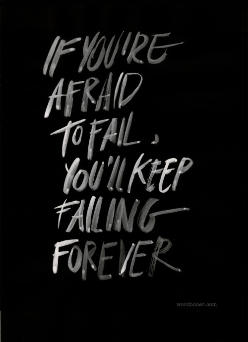 If you're afraid to fail, you'll keep failing forever