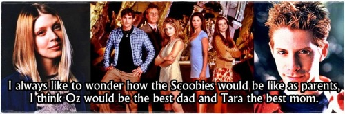 I always like to wonder how the Scoobies would be like as parents, I think Oz would be the best dad and Tara the best mom.