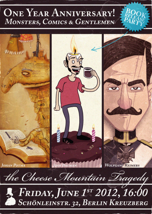 Monsters, Comics & Gentlemen On June 1st, we are celebrating the Cheese Mountain Tragedy's first anniversary. It's also the Caffeinated Toothpaste Book Release Party! Artists: Johan Potma, Josh Baumann, Wolfgang Reimers June 1st 2012, 16:00 - Live Music, Food, and Drinks The Cheese Mountain Tragedy - Schönleinstr. 32, Berlin Kreuzberg Facebook Event: https://www.facebook.com/events/313362615408982/