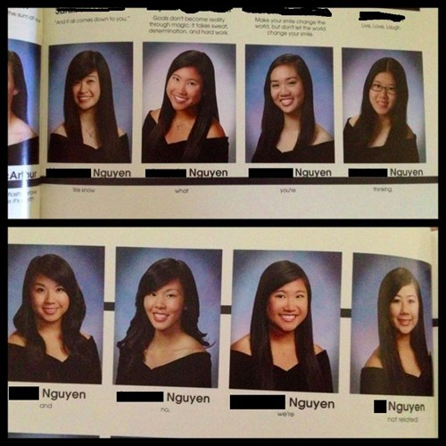 tyleroakley:  thedailywhat:  Yearbook Quote of the Day: Eight high school seniors with the last name Nguyen joined forces to bring us the year's best yearbook quote:  We know what you're thinking, and no, we're not related!   Well played, Nguyens.
