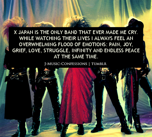 X JAPAN IS THE ONLY BAND THAT EVER MADE ME CRY. WHILE WATCHING THEIR LIVES I ALWAYS FEEL AN OVERWHELMING FLOOD OF EMOTIONS: PAIN, JOY, GRIEF, LOVE, STRUGGLE, INFINITY AND ENDLESS PEACE AT THE SAME TIME.  For me, it's not the only one but I can't help but cry when I watch their lives every single time