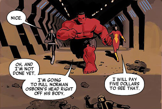 fairestcat:  Daisy: Nice.Red Hulk: Oh, and I'm not done yet. I'm going to pull Norman Osborne's head right off his body.Jessica: I will pay five dollars to see that. — From Avengers v4, #23 by Brian Michael Bendis, art by Daniel Acuna